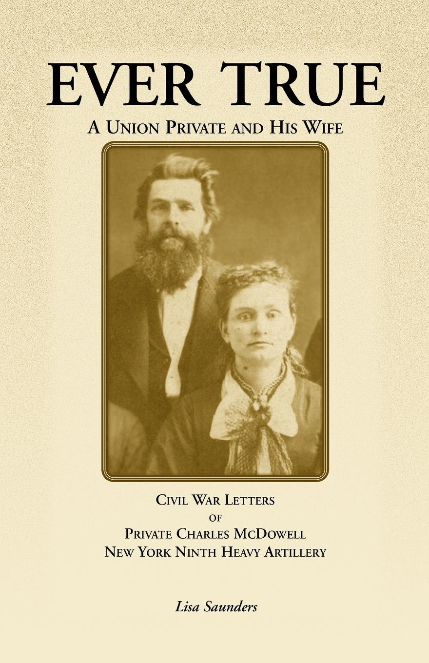 Charles McDowell, Lisa Saunders Ever True. Civil War Letters of Seward's New York 9th Heavy Artillery of Wayne and Cayuga Counties Between a Soldier, His Wife an blair mcdowell romantic road