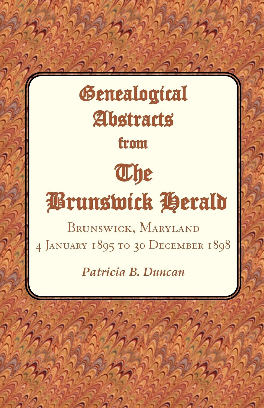Patricia B. Duncan Genealogical Abstracts from the Brunswick Herald. Brunswick, Maryland, 4 January 1895 to 30 December 1898 patricia b duncan genealogical abstracts from the brunswick herald brunswick maryland 2 january 1903 to 29 june 1906