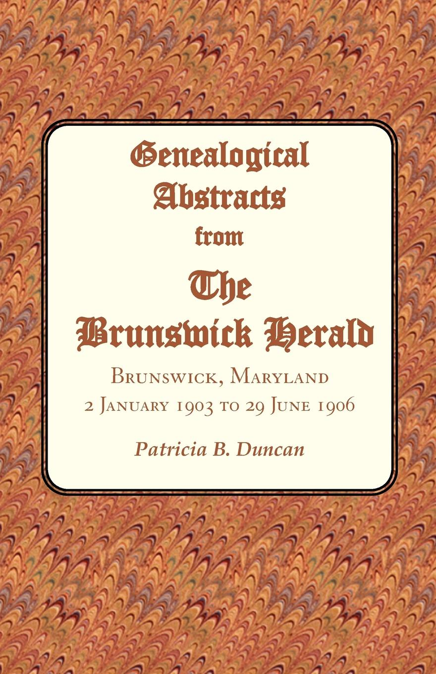 Patricia B. Duncan Genealogical Abstracts from the Brunswick Herald. Brunswick, Maryland, 2 January 1903 to 29 June 1906 patricia b duncan genealogical abstracts from the brunswick herald brunswick maryland 2 january 1903 to 29 june 1906
