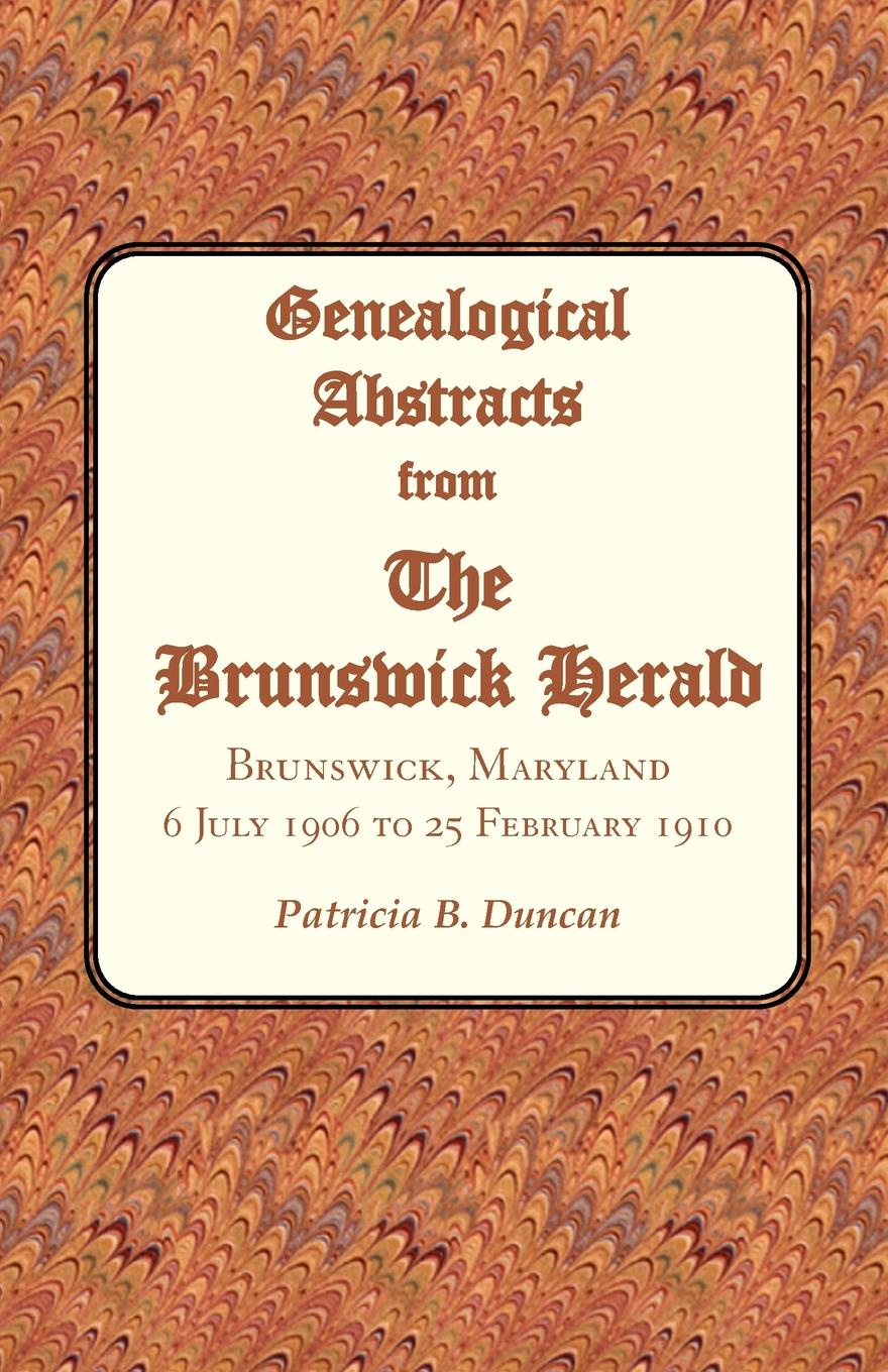 Patricia B. Duncan Genealogical Abstracts from the Brunswick Herald. Brunswick, Maryland, 6 July 1906 to 25 February 1910 patricia b duncan genealogical abstracts from the brunswick herald brunswick maryland 2 january 1903 to 29 june 1906