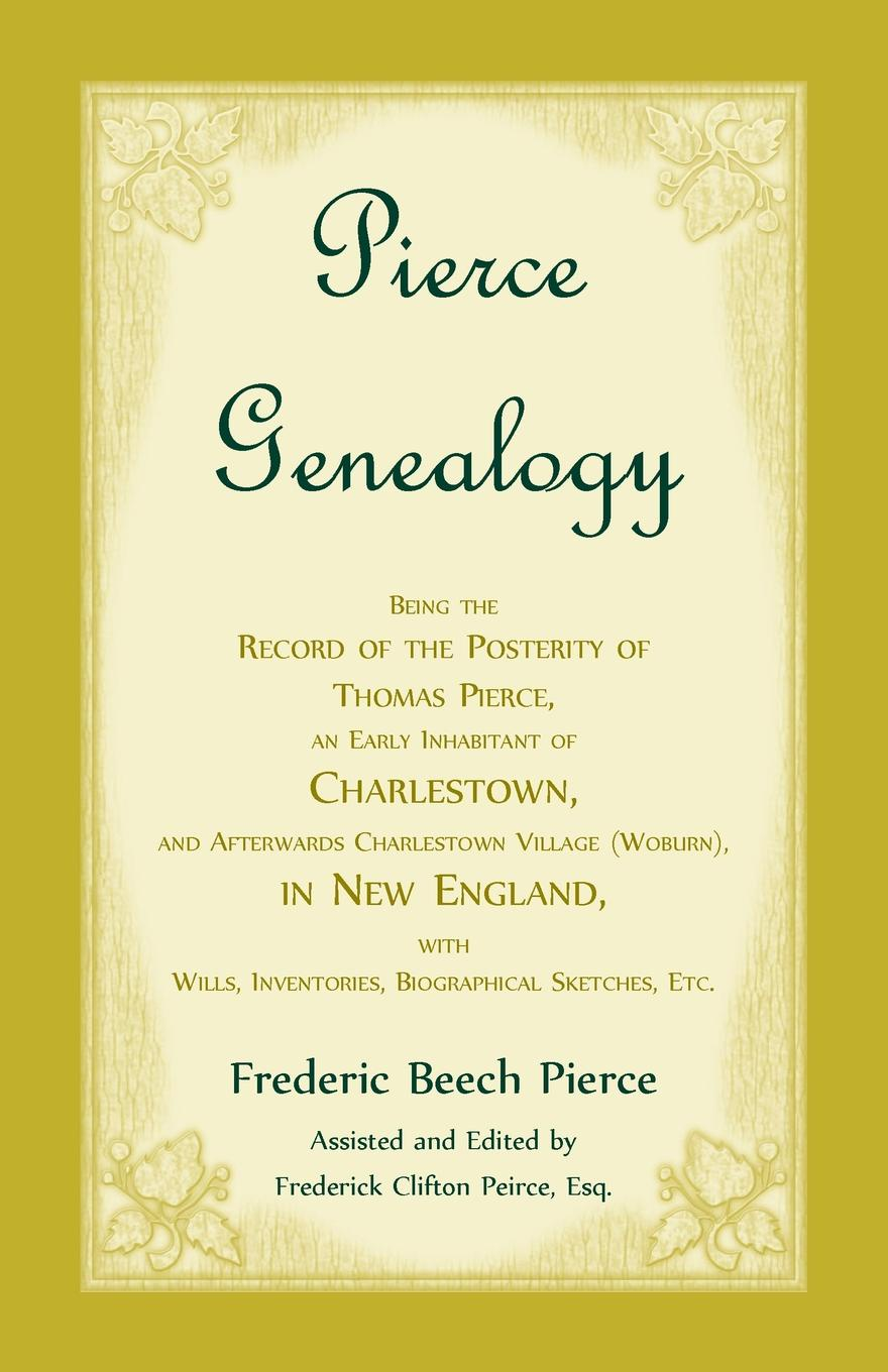 Frederic Beech Pierce Pierce Genealogy, Being The Record Of The Posterity Of Thomas Pierce, An Early Inhabitant Of Charlestown, And Afterwards Charlestown Village (Woburn), In New England, With Wills, Inventories, Biographical Sketches, Etc pierce taylor hibbs the speaking trinity and his worded world