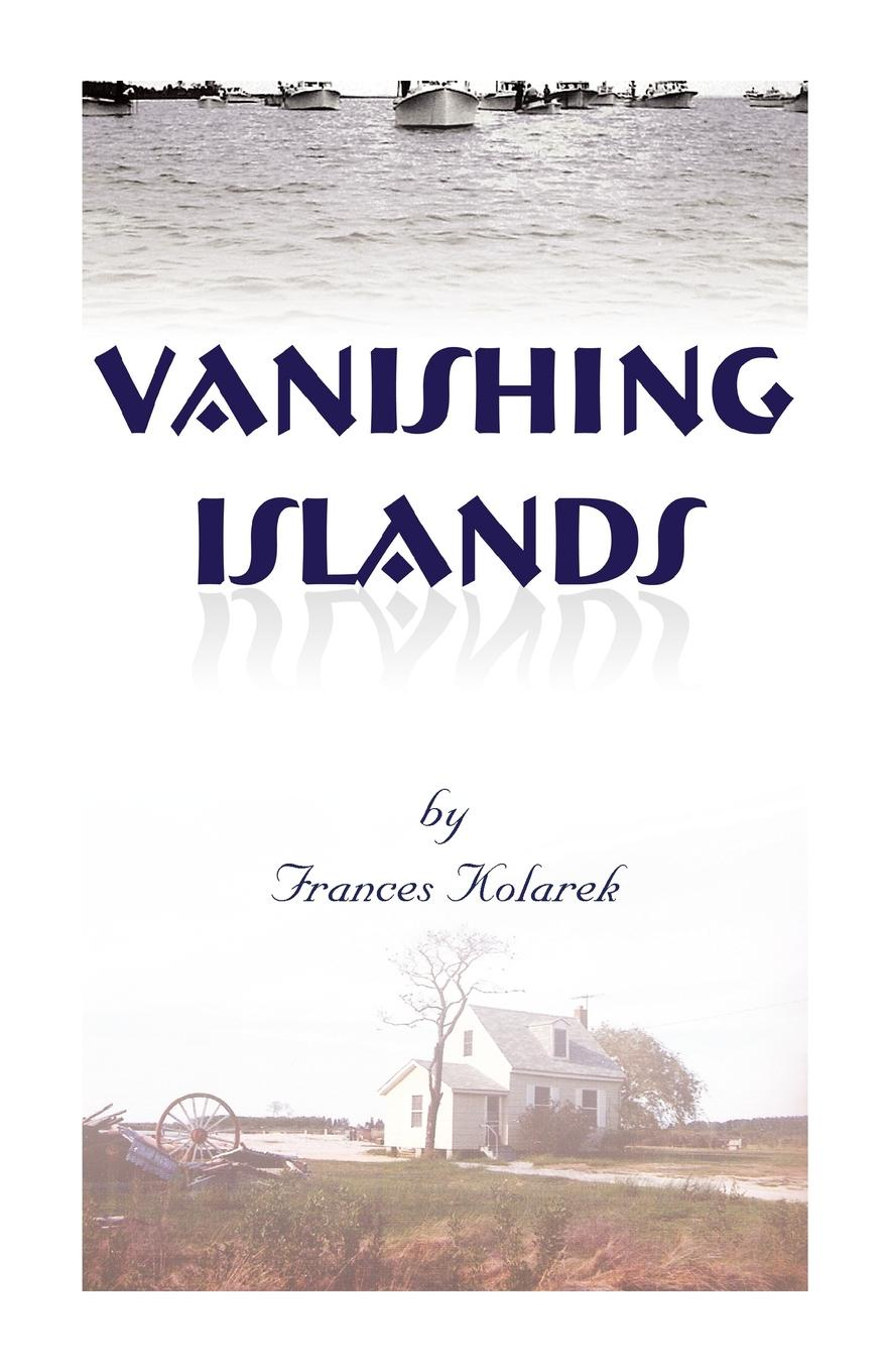 Frances Kolarek Vanishing Islands. A Story of History's Invisible People on Islands in the Chesapeake Bay-How They Lived and Worked and Played d r pollock koa kai the story of zachary bower and the conquest of the hawaiian islands