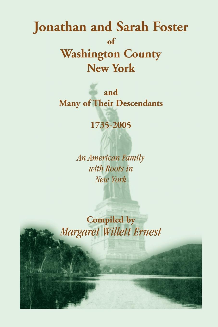 Margaret Willett Ernest Jonathan and Sarah Foster of Washington County, New York, Many Their Descendants, 1735-2005. an American Family with Roots in York