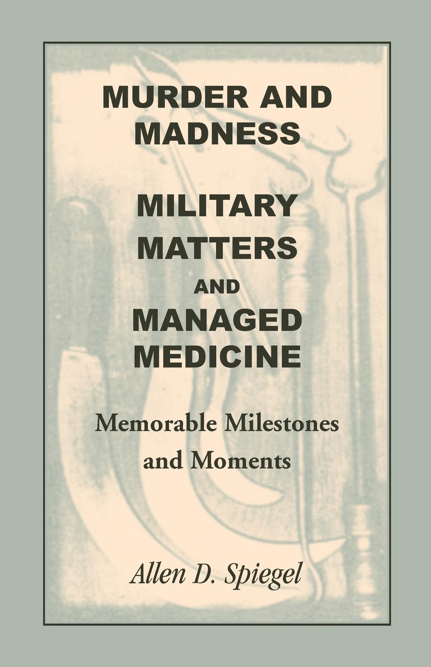 Фото - Allen D. Spiegel Murder and Madness, Military Matters and Managed Medicine, Memorable Milestones and Moments murder book