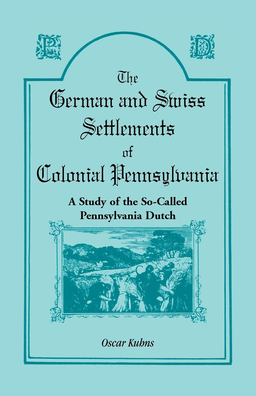 Oscar Kuhns The German and Swiss Settlements of Colonial Pennsylvania. A Study the So Called Pennsylvania Dutch