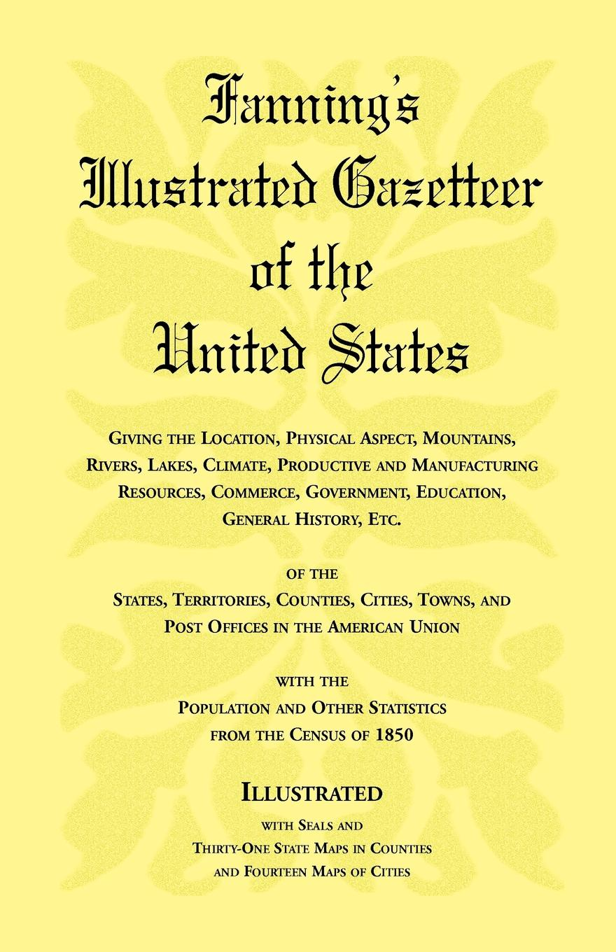 Heritage Books Fannings Illustrated Gazetteer of the United States, giving location, physical aspect, mountains, rivers, lakes, climate, productive and manufacturing resources, commerce, government, education, general history, etc. Territorie...