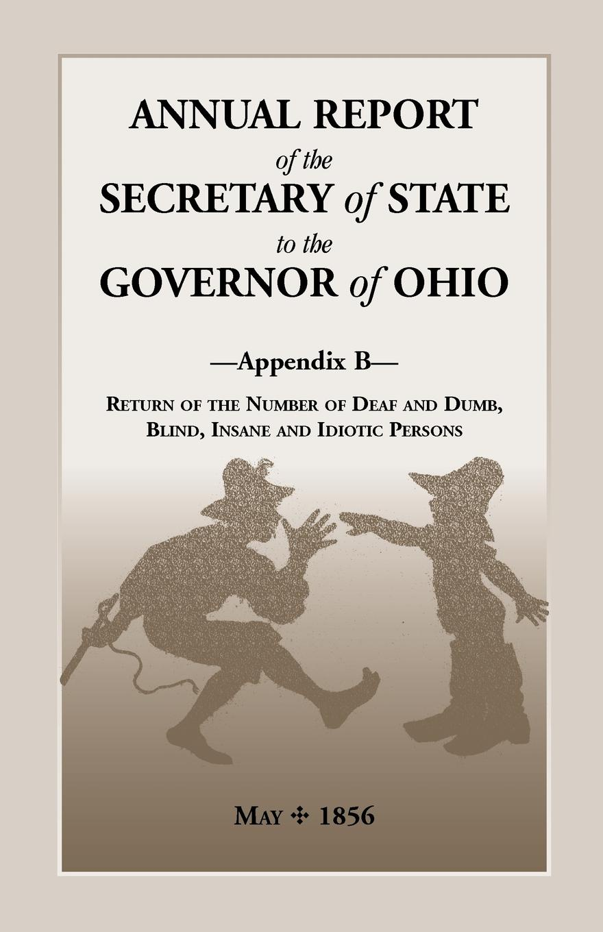 все цены на Ohio Secretary of State Annual Report of the Secretary of State to the Governor of Ohio, Appendix B. Return of the Number of Deaf and Dumb, Blind, Insane and Idiotic Persons, онлайн