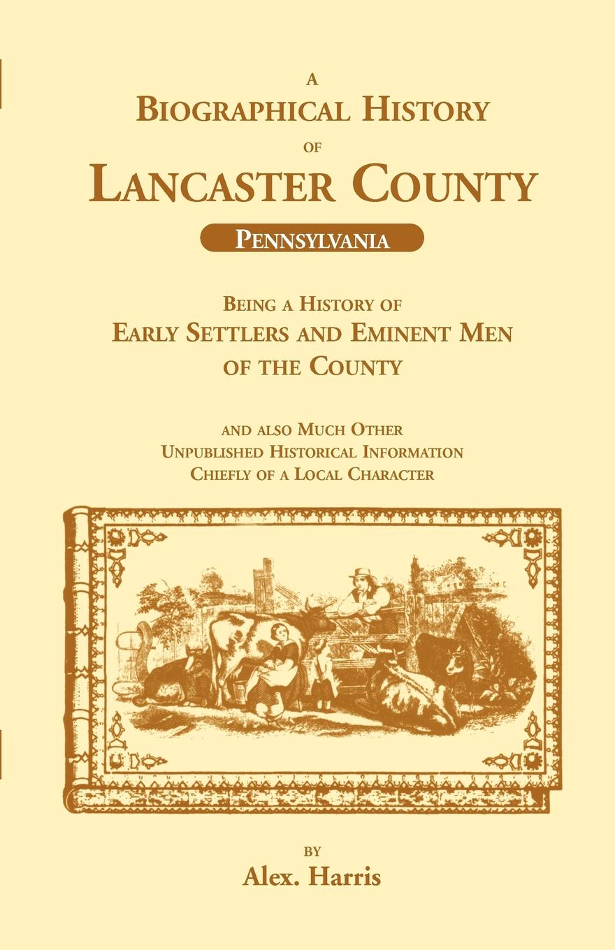 Alex Harris A Biographical History of Lancaster County (Pennsylvania). Being a History of Early Settlers and Eminent Men of the County knapp samuel lorenzo biographical sketches of eminent lawyers statesmen and men of letters