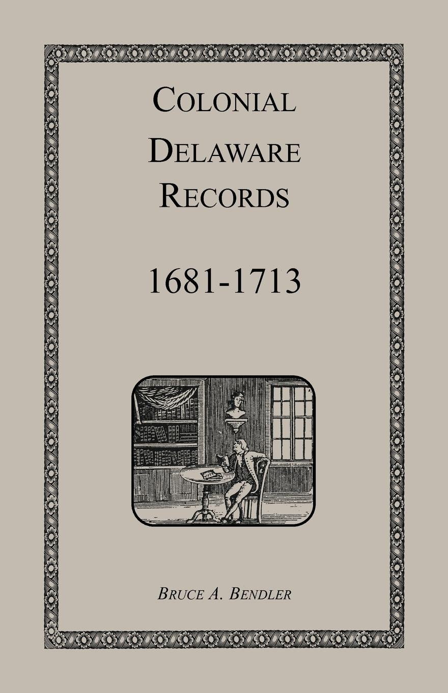 Bruce Bendler Colonial Delaware Records. 1681-1713
