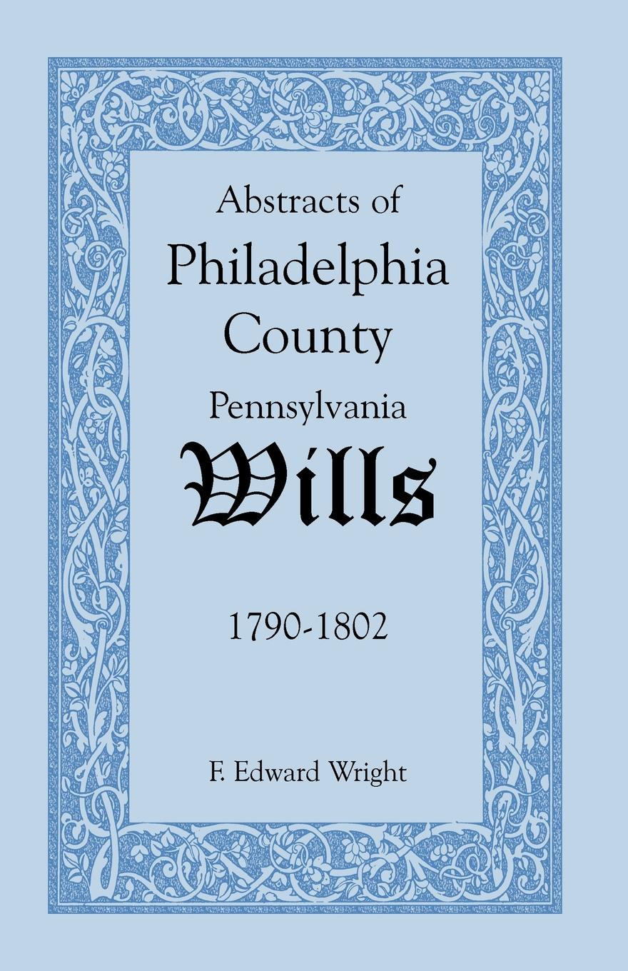 F. Edward Wright Abstracts of Philadelphia County .Pennsylvania. Wills, 1790-1802