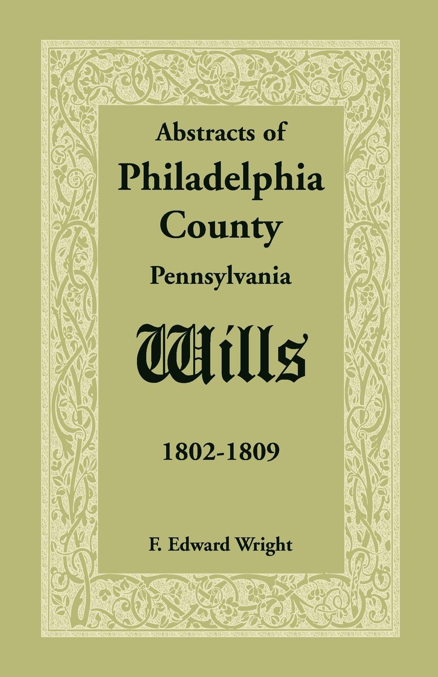 F. Edward Wright Abstracts of Philadelphia County .Pennsylvania. Wills, 1802-1809