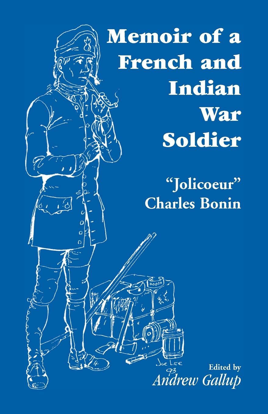 J -C, Andrew Gallup, J. -C Memoir of a French and Indian War Soldier .By. Jolicoeur Charles Bonin no common war