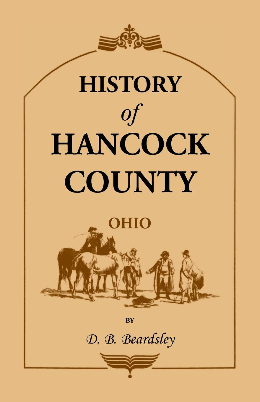 Фото - D. B. Beardsley History of Hancock County (OH) from Its Earliest Settlement to the Present Time, together with reminiscences of pioneer life, incidents, statistical tables, and biographical sketches william monroe cockrum pioneer history of indiana including stories incidents and customs of the early settlers