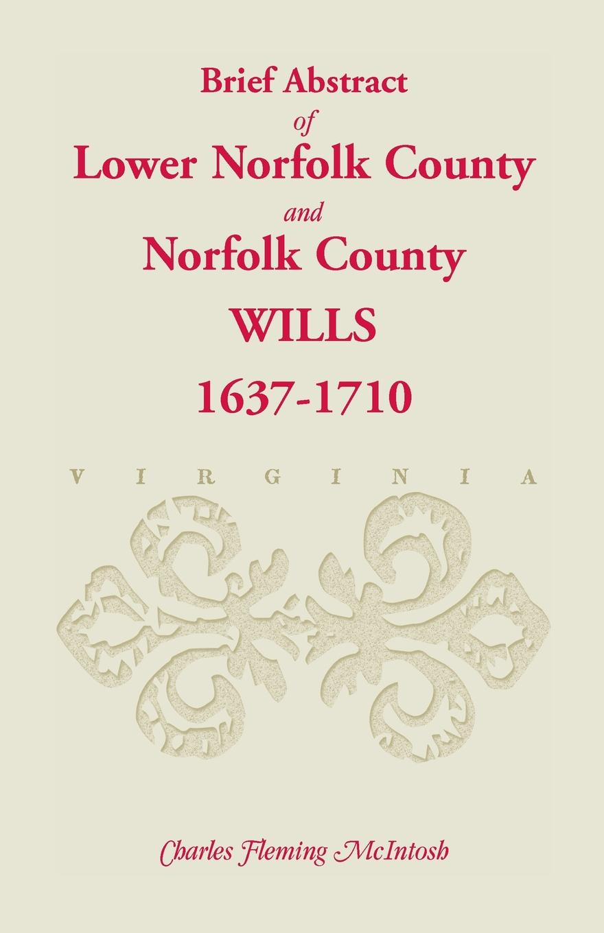 Charles Fleming McIntosh (Brief Abstract Of) Lower Norfolk County & Norfolk County Wills, 1637-1710 john glyde the norfolk garland a collection of the superstitious beliefs and practices proverbs curious customs ballads and songs of the people of norfolk or peculiarities of norfolk celebrities