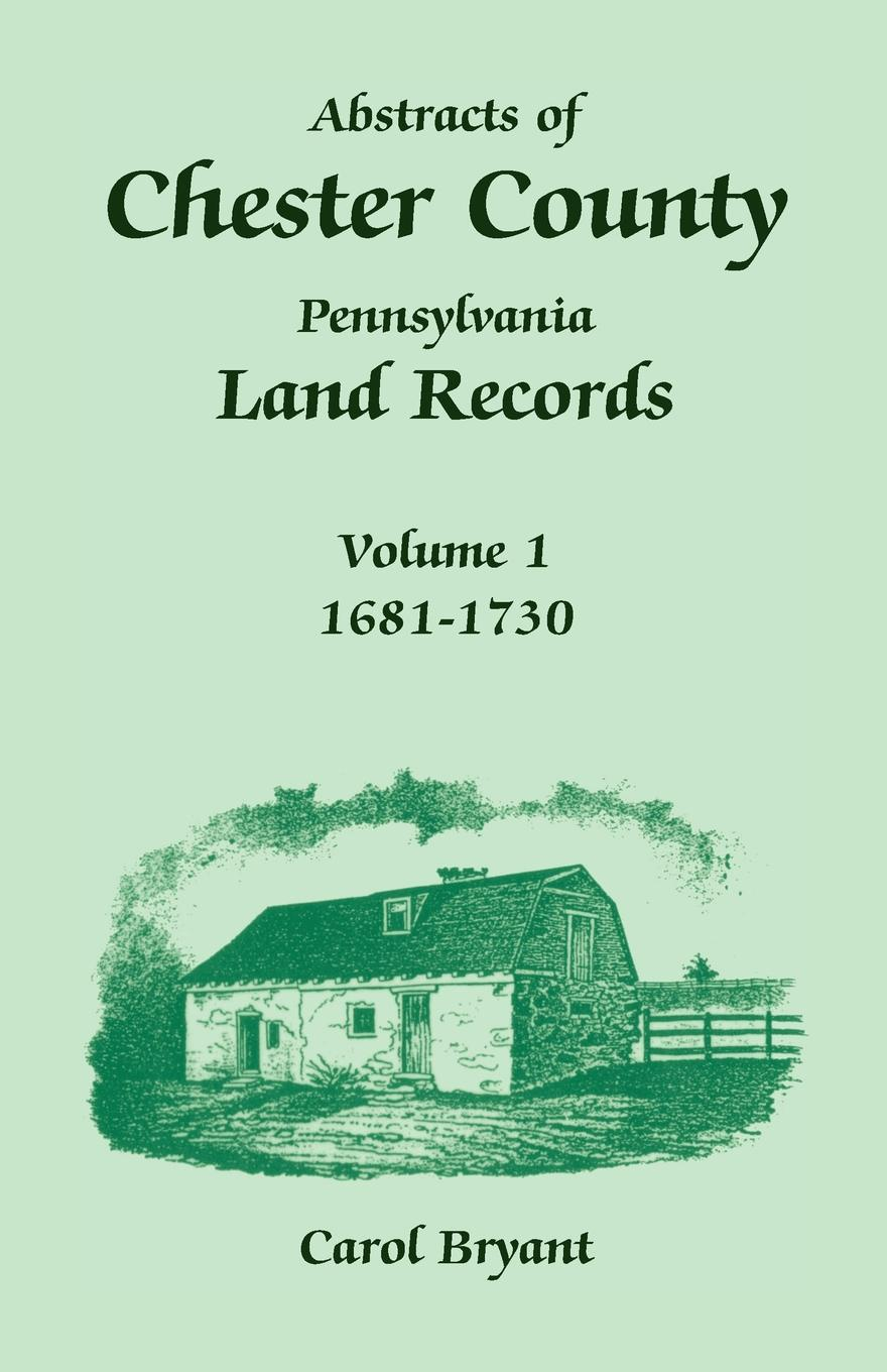 Carol Bryant Abstracts of Chester County, Pennsylvania, Land Records. Volume 1, 1681-1730