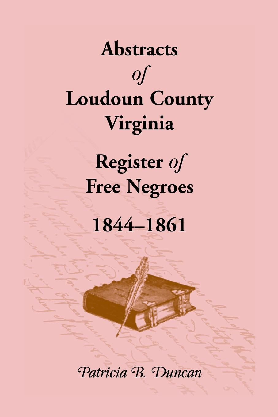 Patricia B. Duncan Abstracts of Loudoun County, Virginia Register of Free Negroes, 1844-1861 patricia b duncan genealogical abstracts from the brunswick herald brunswick maryland 2 january 1903 to 29 june 1906