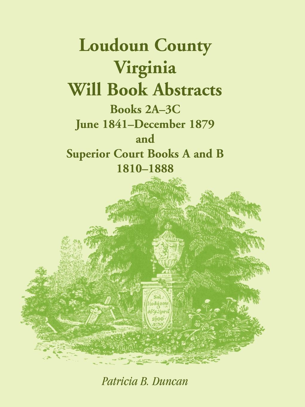 Patricia B. Duncan Loudoun County, Virginia Will Book Abstracts, Books 2A-3C, Jun 1841 - Dec 1879 and Superior Court Books A and B, 1810-1888 patricia b duncan genealogical abstracts from the brunswick herald brunswick maryland 2 january 1903 to 29 june 1906