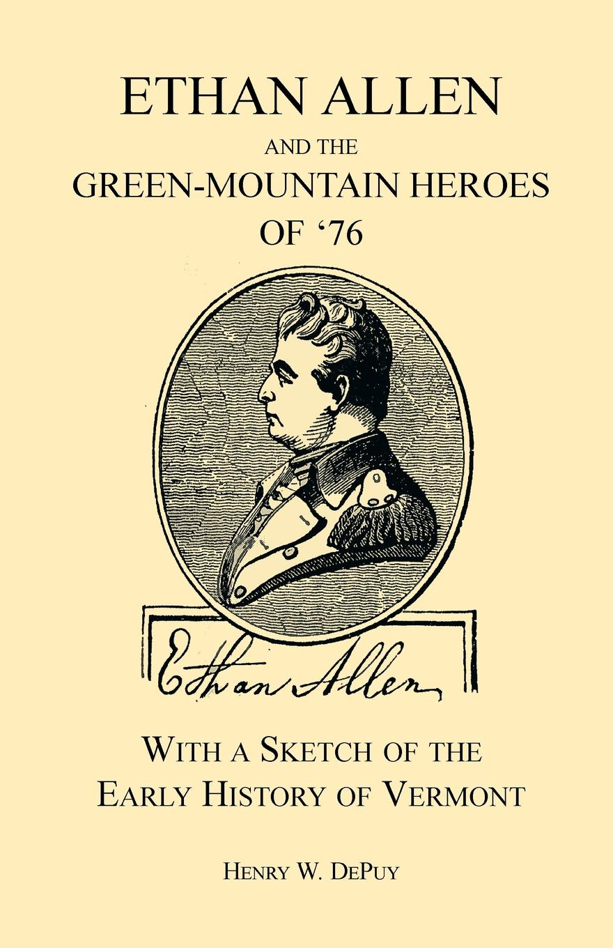 Henry W. Depuy Ethan Allen and the Green-Mountain Heroes of '76, with a Sketch of the Early History of Vermont j b nias dr john radcliffe a sketch of his life with an account of his fellows and foundations