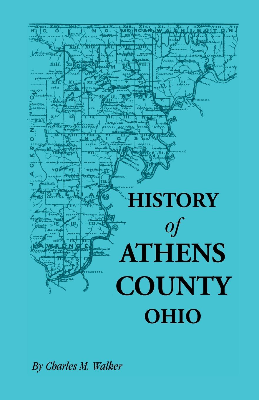 Charles M. Walker History of Athens County, Ohio, and Incidentally of the Ohio Land Company and the First Settlement of the State at Marietta, with Personal and Biograp