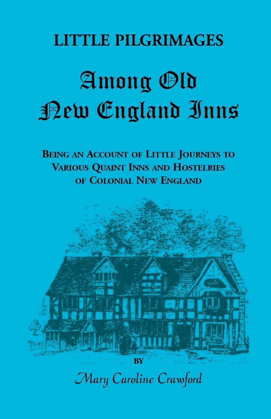 Mary Caroline Crawford Little Pilgrimages Among Old New England Inns. Being an Account of Little Journeys to Various Quaint Inns and Hostelries of Colonial New England the colonial williamsburg tavern cookbook