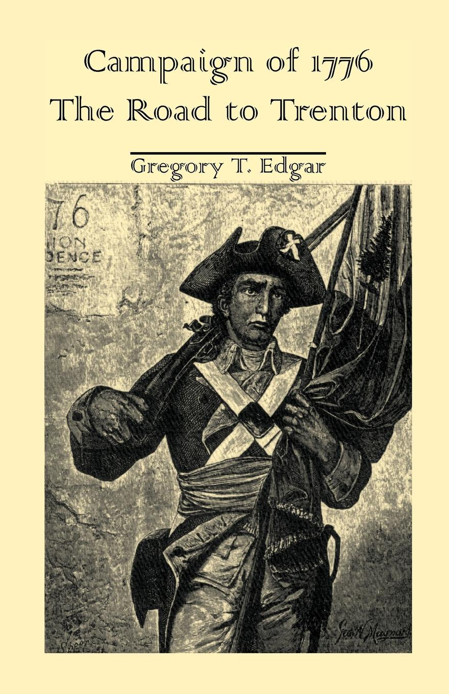 Gregory T. Edgar Campaign of 1776. The Road to Trenton drake samuel adams the campaign of trenton 1776 77