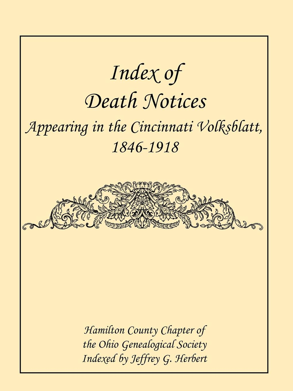 Hamilton County Chapter Ohio Genealogic Index of Death Notices Appearing in the Cincinnati Volksblatt. 1846-1918 .Hamilton County.