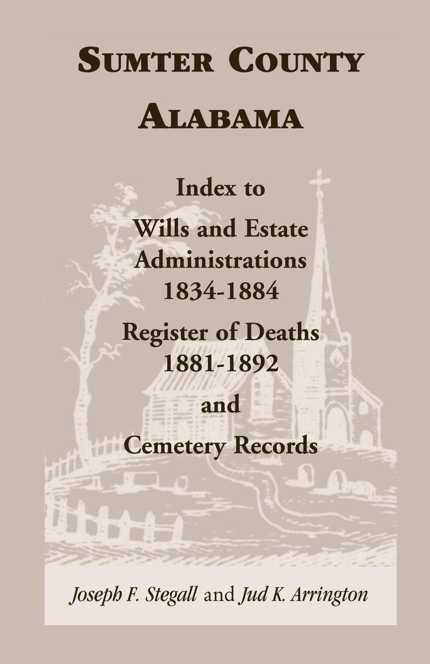 Joseph F. Stegall, Jud K. Arrington Sumter County, Alabama. Index to Wills and Estate Administrations, 1834-1884; Register of Deaths, 1881-1892; and Cemetery Records k day day s page 1 page 3
