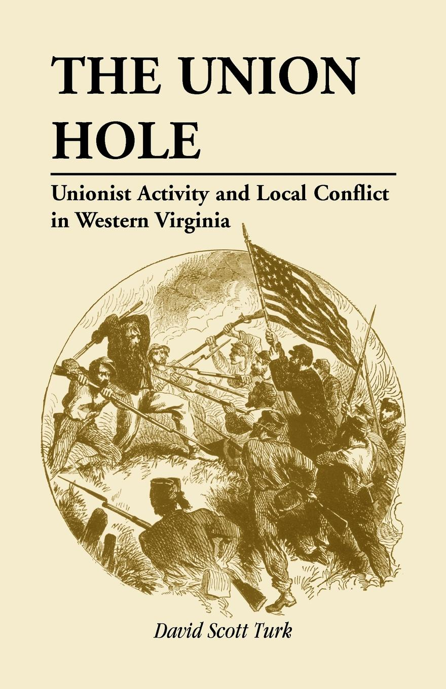 David Scott Turk The Union Hole. Unionist Activity and Local Conflict in Western Virginia