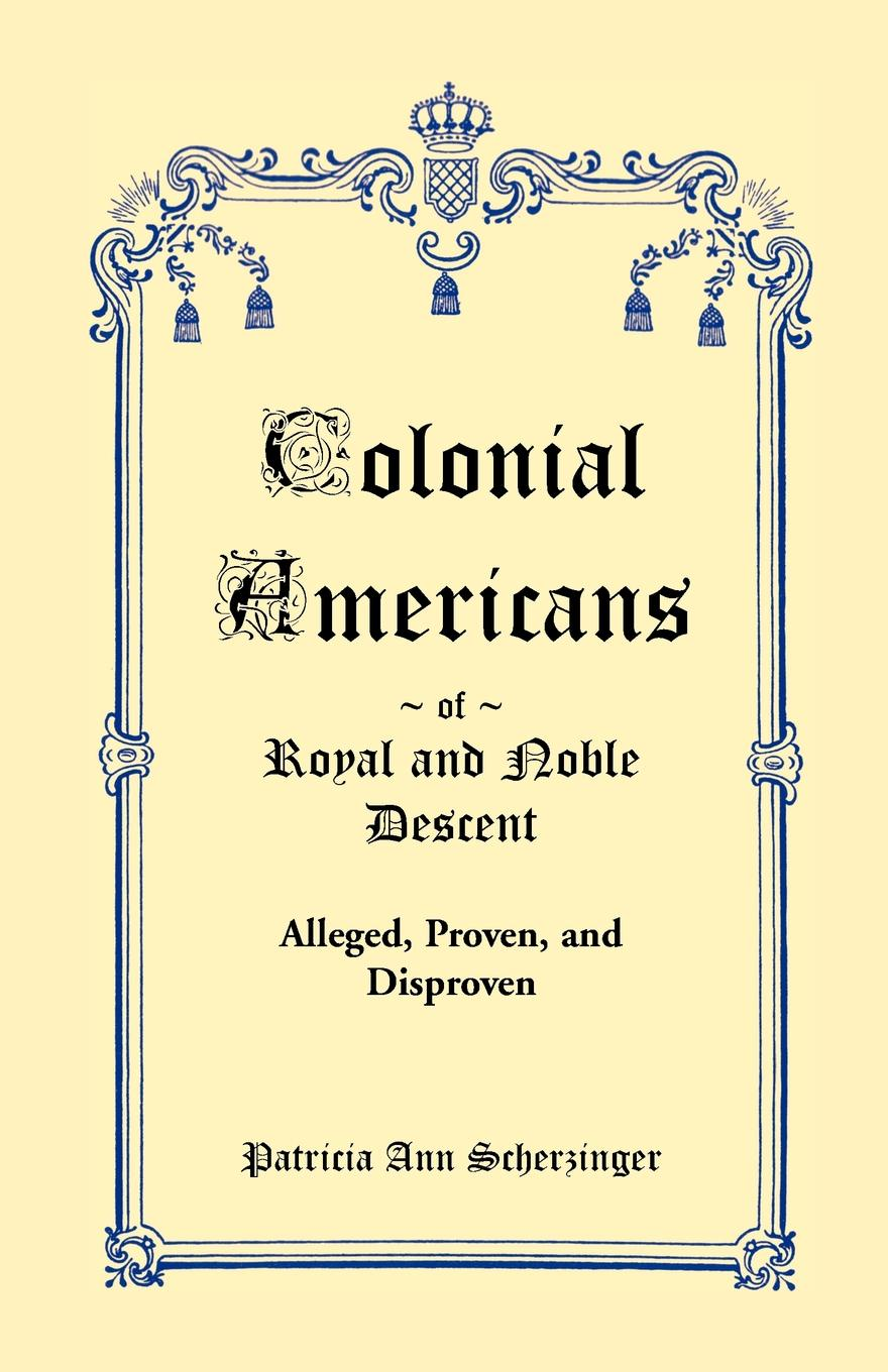 Patricia Ann Scherzinger Colonial Americans of Royal & Noble Descent. Alleged, Proven, and Disproven