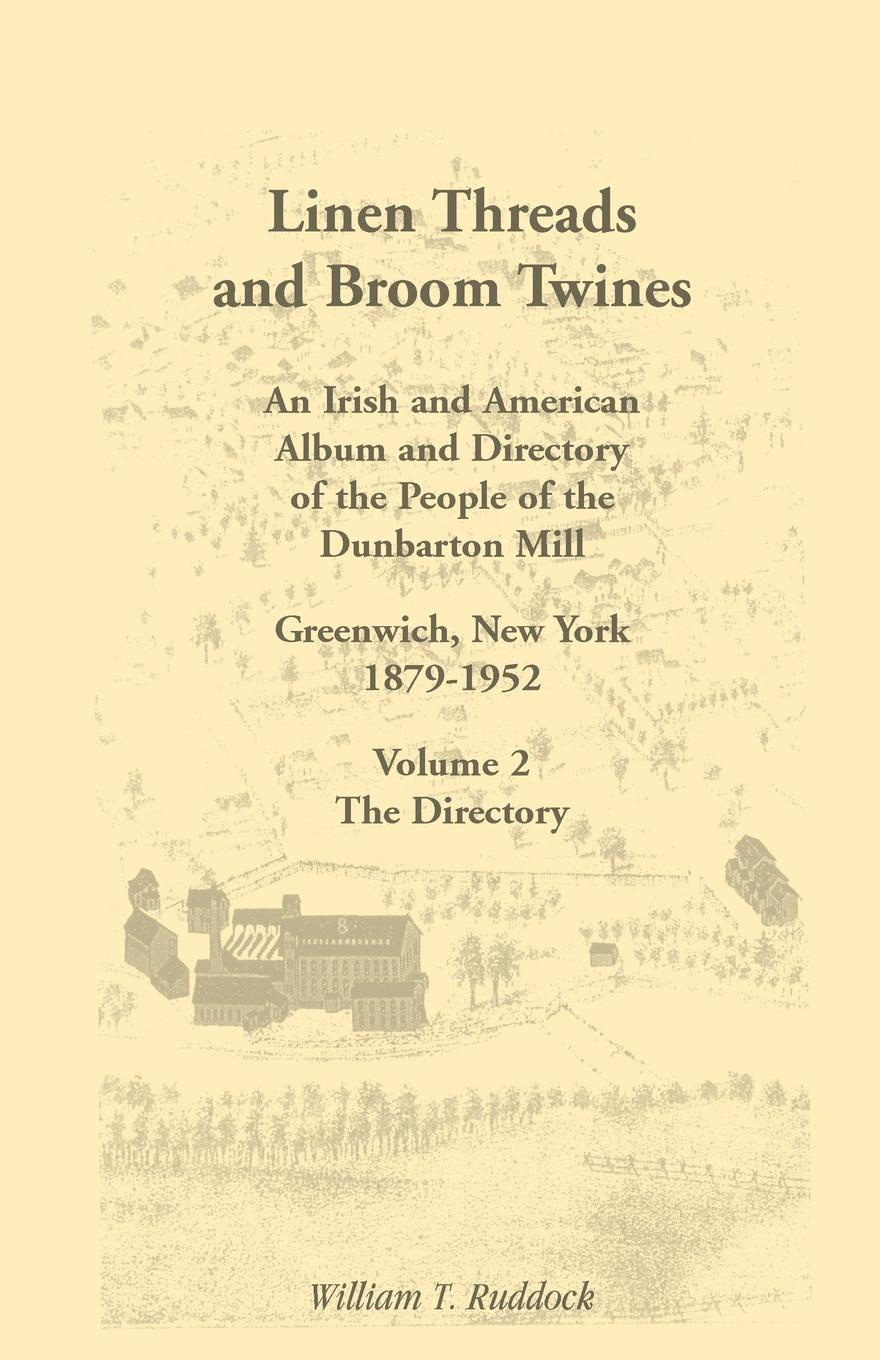 William T. Ruddock Linen Threads and Broom Twines. An Irish and American Album and Directory of the People of the Dunbarton Mill, Greenwich, New York, 1879-1952 Volume 2 frederic kenyon brown through the mill the life of a mill boy