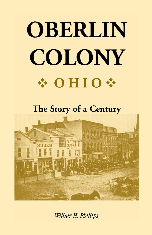 Wilbur H. Phillips Oberlin Colony .Ohio.. The Story of a Century j f oberlin johann friedrich oberlin s vollstandige lebensgeschichte und gesammelte schriften