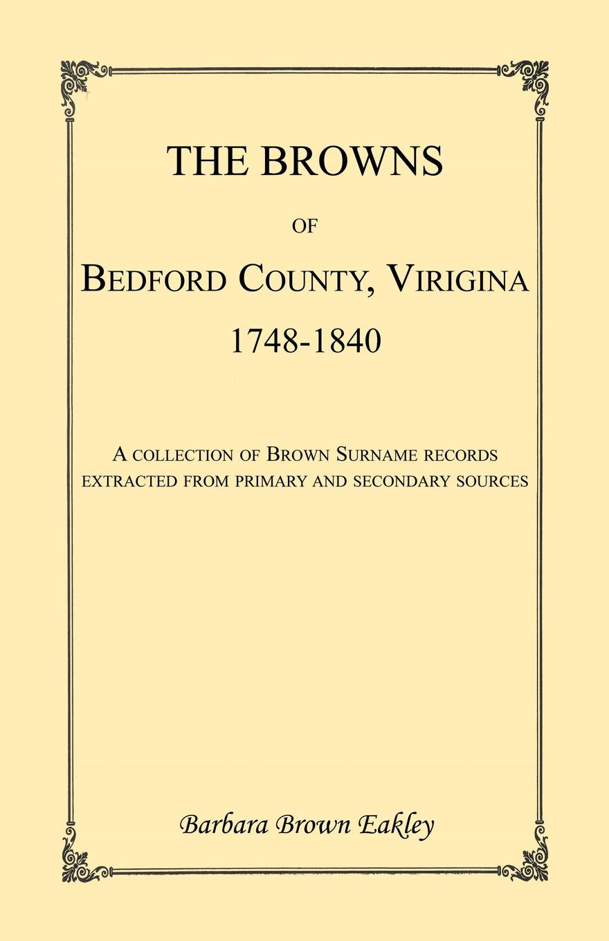Barbara Brown Eakley The Browns of Bedford County, Virginia, 1748-1840. A Collection Surname Records Extracted from Primary and Secondary Sources