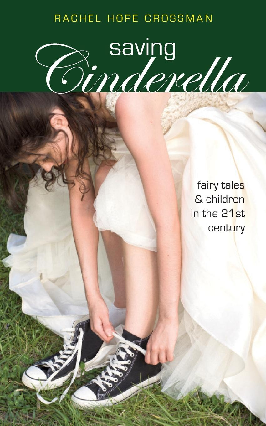 Rachel Hope Crossman Saving Cinderella. Fairy Tales and Children in the 21st Century nina rae springfields the power of hope