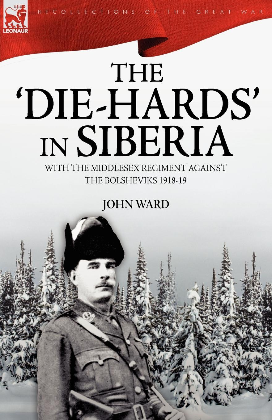 John Ward The 'Die-Hards' in Siberia. With the Middlesex Regiment Against the Bolsheviks 1918-19 russian origins of the first world war