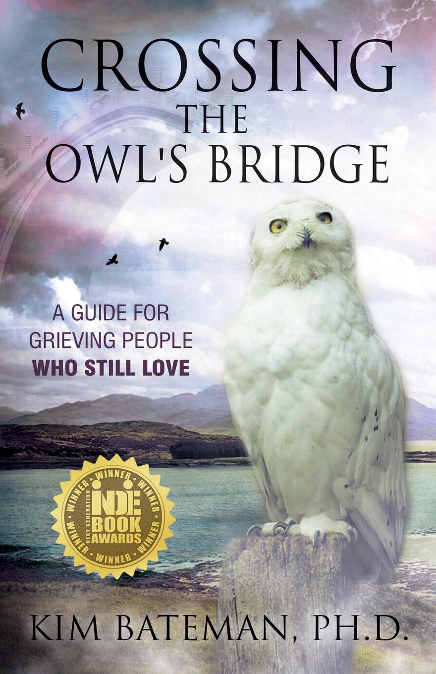 Kim Bateman Crossing the Owl's Bridge. A Guide for Grieving People Who Still Love robert knapp d the supernova advisor crossing the invisible bridge to exceptional client service and consistent growth