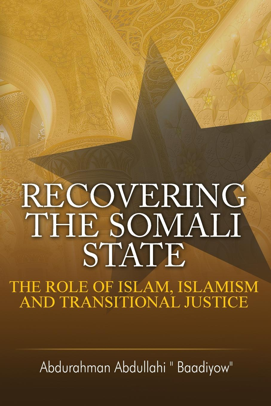 Abdurahman Abdullahi Recovering the Somali State. The Role of Islam, Islamism and Transitional Justice nicholas p roberts political islam and the invention of tradition
