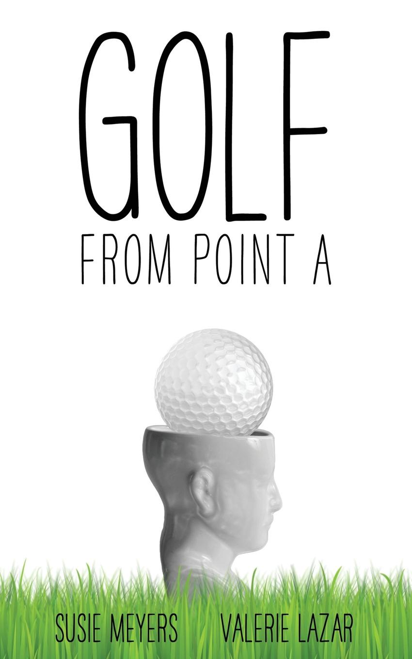 Susie Meyers, Valerie Lazar Golf from Point A вероника ларссон the point g where is and how tofind it practice and stimulation