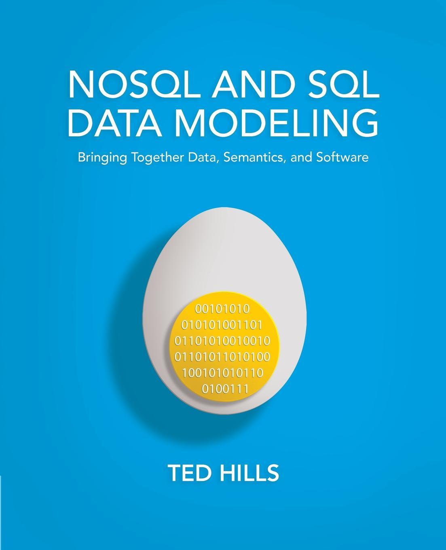 Ted Hills NoSQL and SQL Data Modeling. Bringing Together Data, Semantics, and Software цена в Москве и Питере