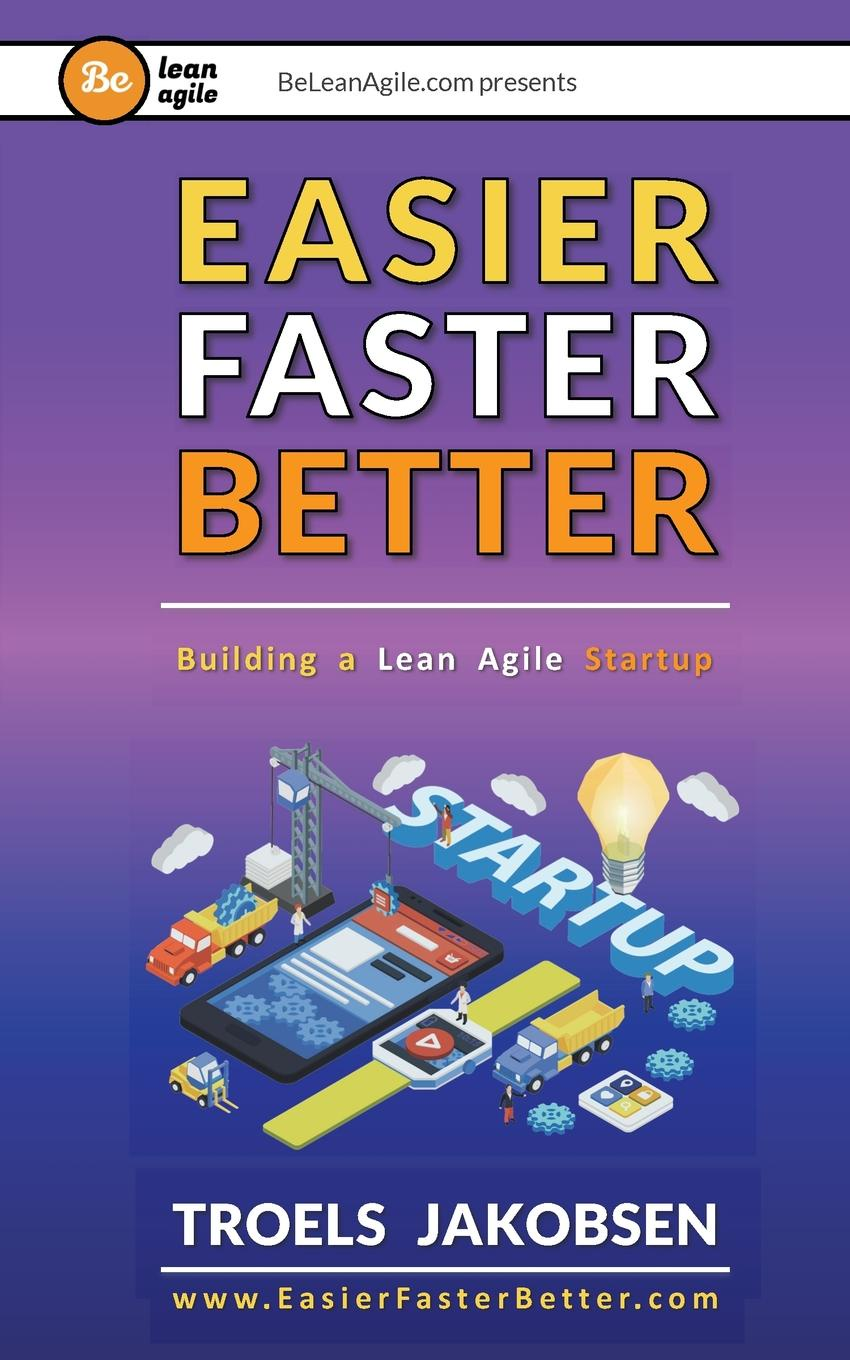 Troels Jakobsen Easier Faster Better. Building a Lean Agile Startup брайан трейси be a sales superstar 21 great ways to sell more faster easier in tough markets