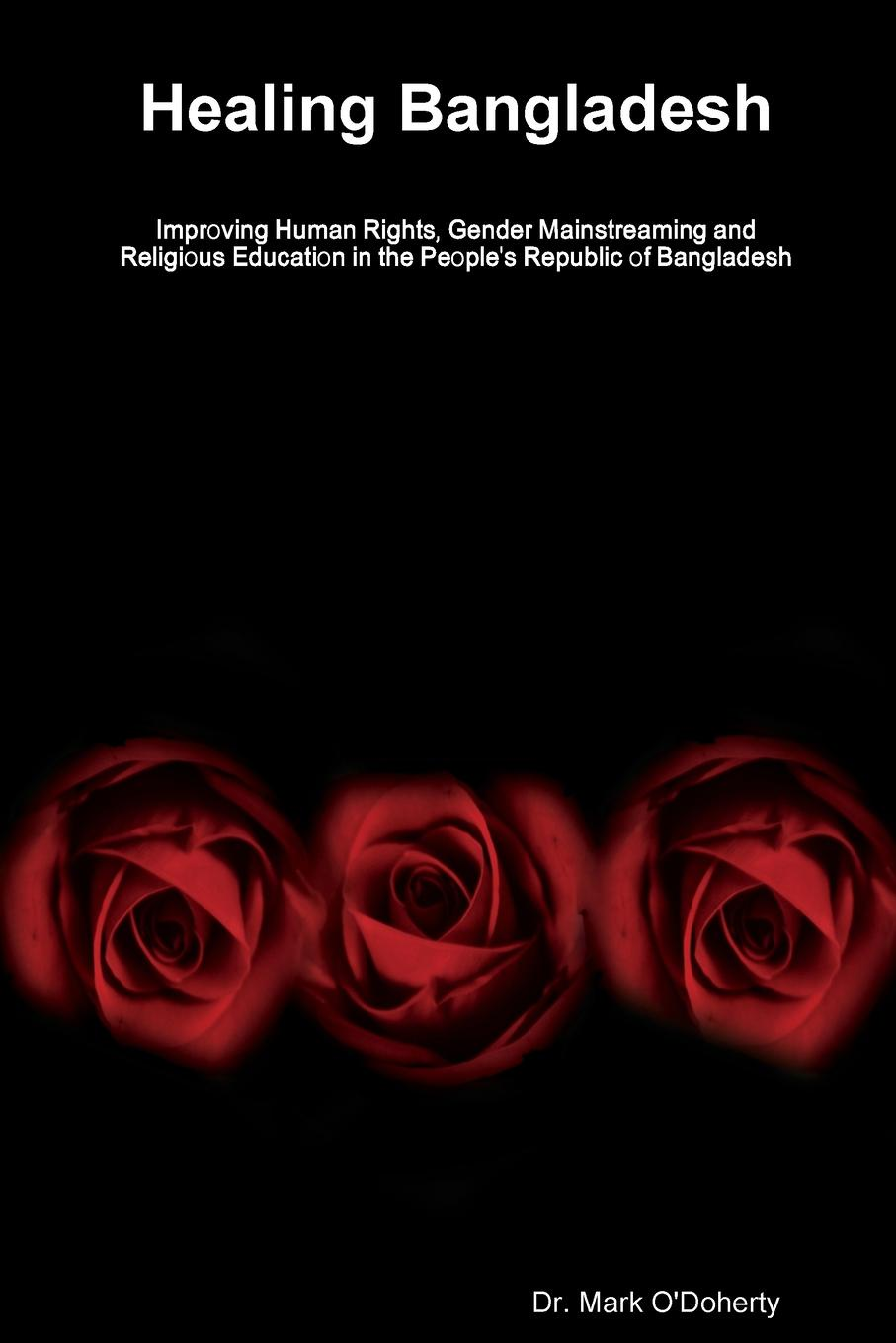 Dr. Mark O'Doherty Healing Bangladesh ? Improving Human Rights, Gender Mainstreaming and Religious Education in the People's Republic of Bangladesh все цены