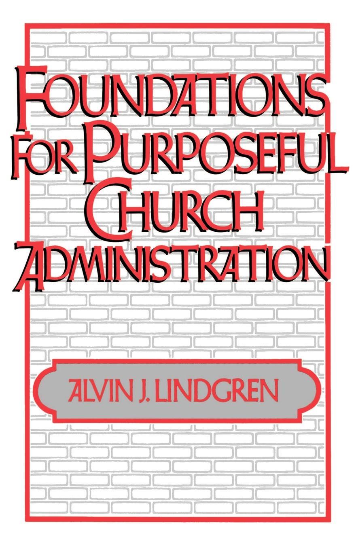 Alvin J. Lindgren Foundations for Purposeful Church Administration alvin j lindgren foundations for purposeful church administration