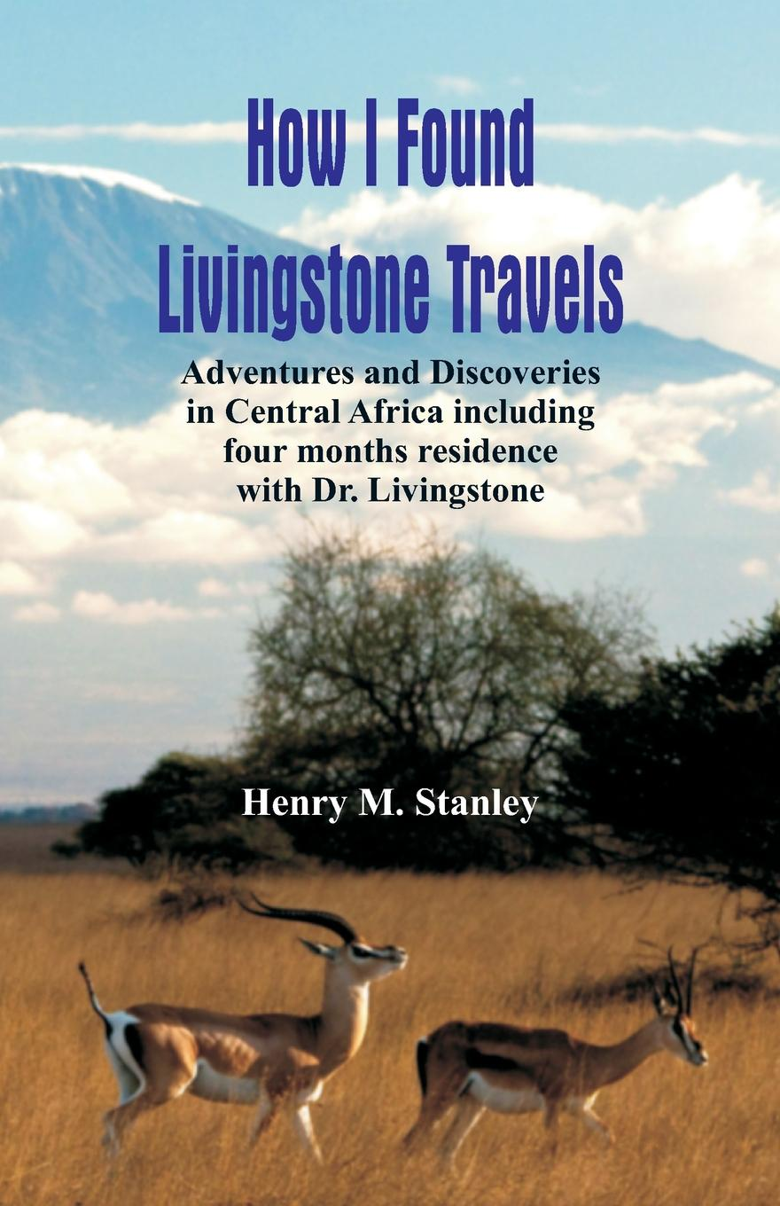 Henry M. Stanley How I Found Livingstone. Travels, Adventures and Discoveries in Central Africa including four months residence with Dr. Livingstone