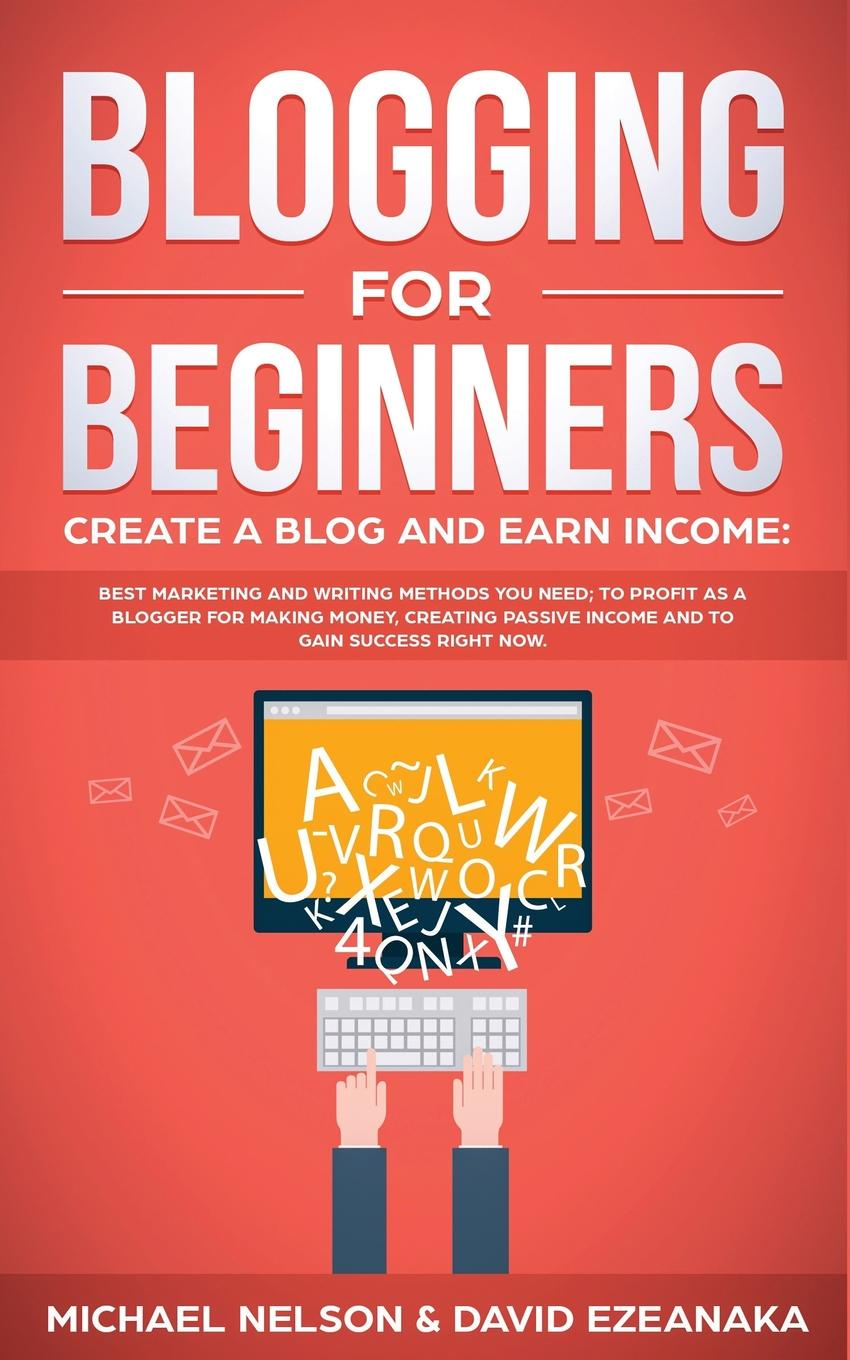 Michael Nelson, David Ezeanaka Blogging for Beginners Create a Blog and Earn Income. Best Marketing and Writing Methods You NEED; to Profit as a Blogger for Making Money, Creating Passive Income and to Gain Success RIGHT NOW. blog