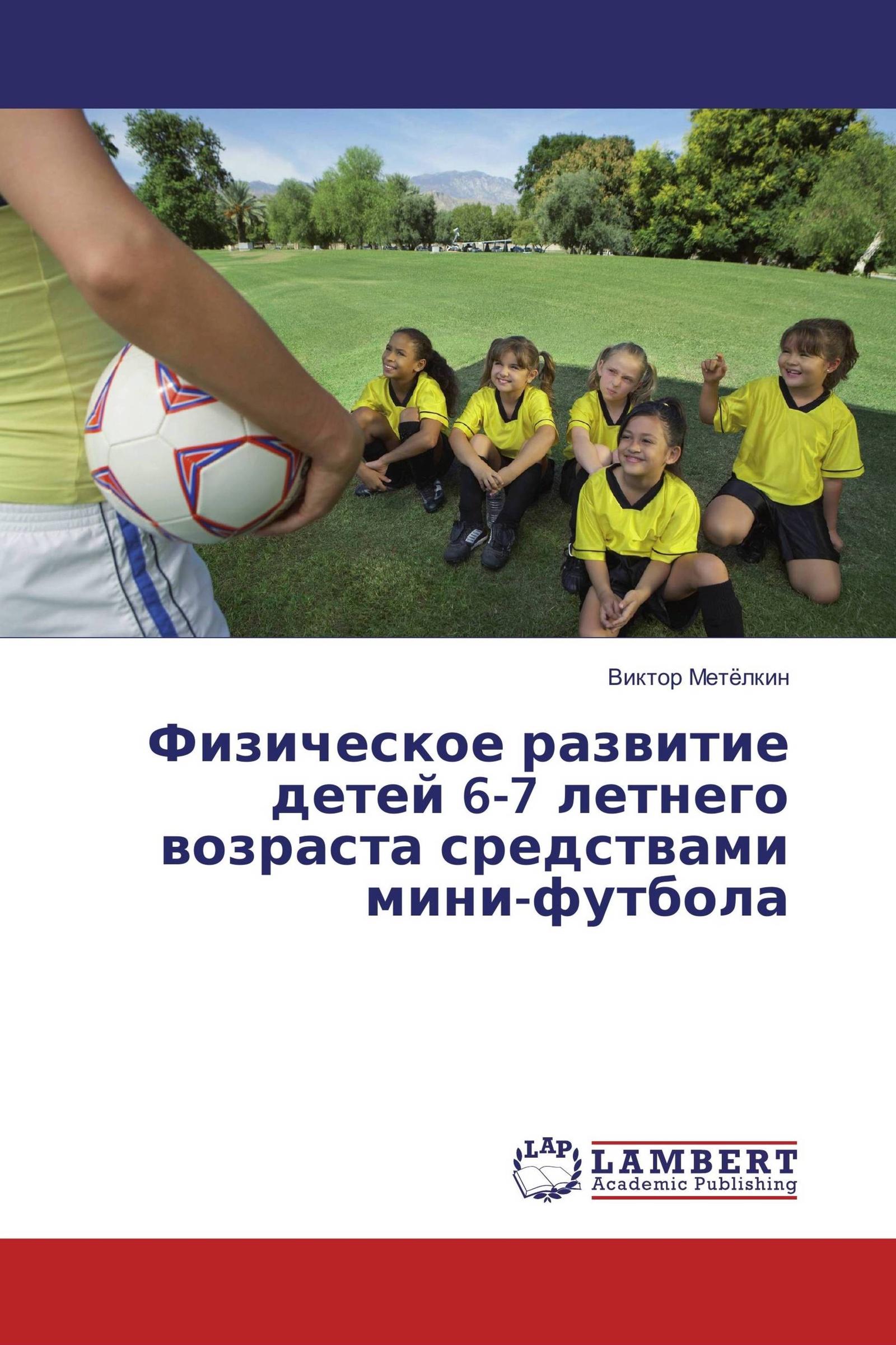 Виктор Метёлкин Физическое развитие детей 6-7 летнего возраста средствами мини-футбола