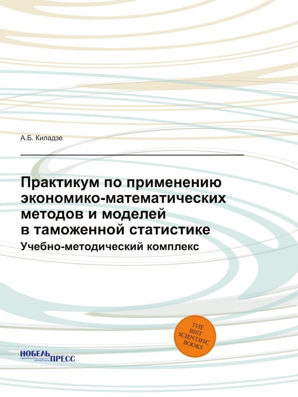 А.Б. Киладзе Практикум по применению экономико-математических методов и моделей в таможенной статистике. Учебно-методический комплекс