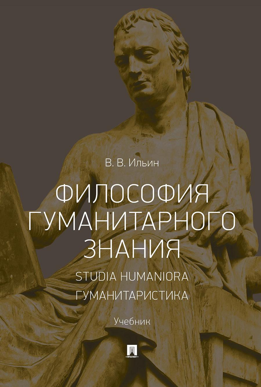 Философия гуманитарного знания. Studia humaniora. Гуманитаристика. Учебник | Ильин Виктор Васильевич