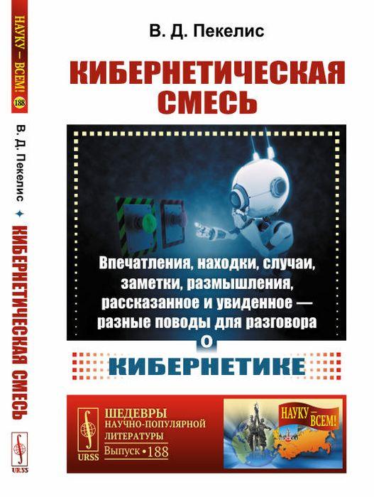 Пекелис В.Д. Кибернетическая смесь: Впечатления, находки, случаи, заметки, размышления, рассказанное и увиденное --- разные поводы для разговора о кибернетике / № 188. Изд.5