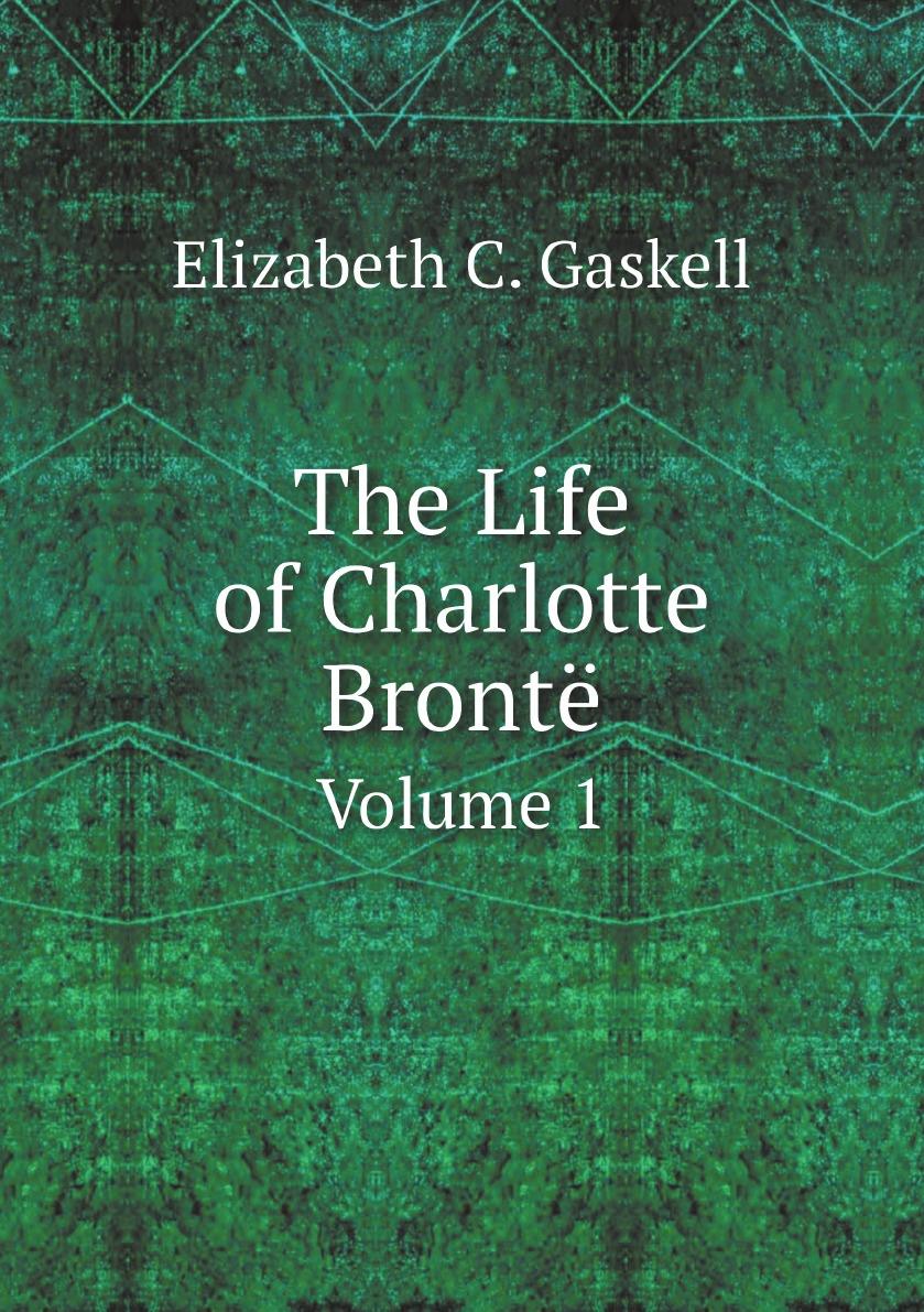 Gaskell Elizabeth Cleghorn The Life of Charlotte Bronte. Volume 1