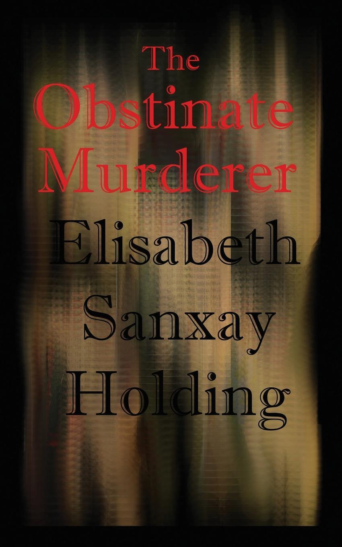 Elisabeth Sanxay Holding. The Obstinate Murderer