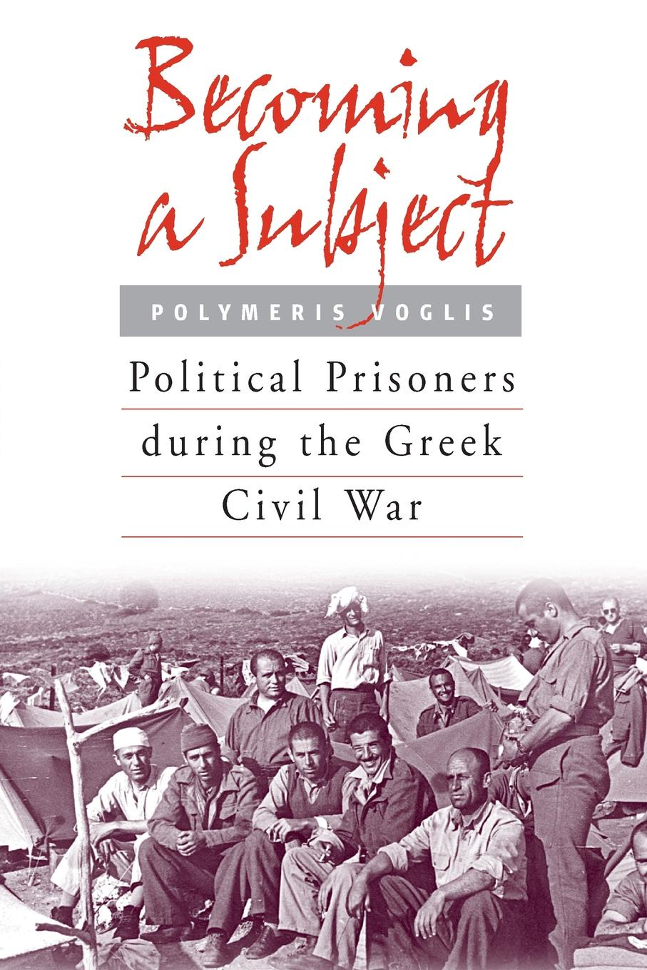 Polymeris Voglis Becoming a Subject. Political Prisoners During the Greek Civil War, 1945-1950 prisoners